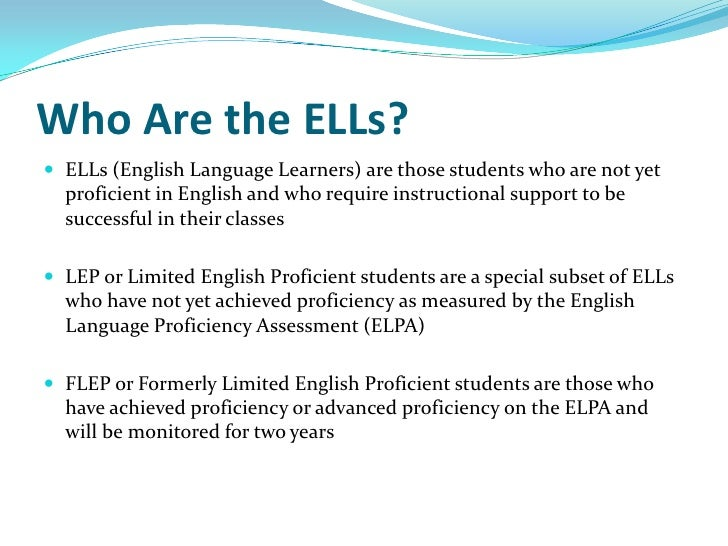 Who Are the ELLs? ELLs (English Language Learners) are those students who are not yet  proficient in English and who requ...