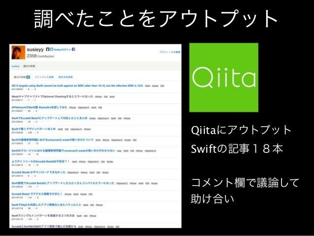 調べたことをアウトプット  Qiitaにアウトプット  Swiftの記事18本  コメント欄で議論して  助け合い