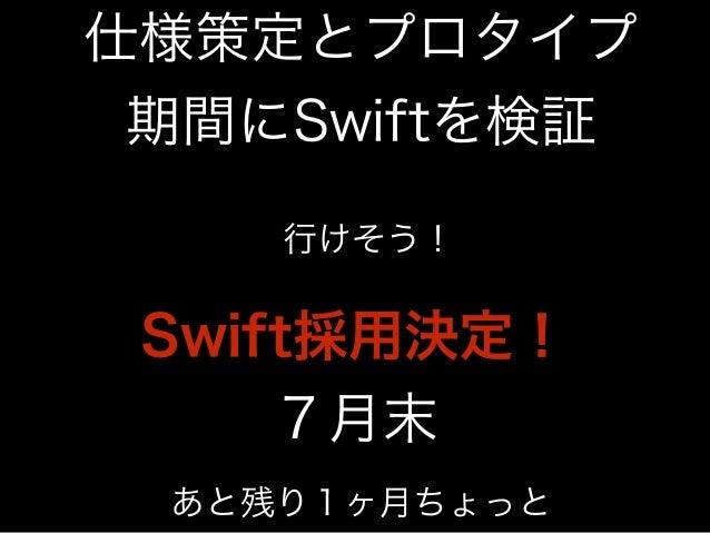 仕様策定とプロタイプ  期間にSwiftを検証  行けそう!  Swift採用決定!  7月末  あと残り1ヶ月ちょっと