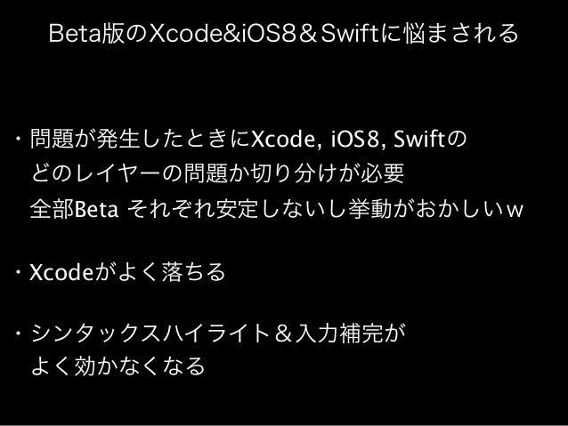 Beta版のXcode&iOS8&Swiftに悩まされる  ・問題が発生したときにXcode, iOS8, Swiftの   どのレイヤーの問題か切り分けが必要   全部Beta それぞれ安定しないし挙動がおかしいw  ・Xcodeがよく落ちる...