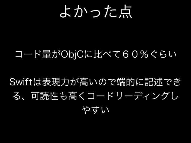 よかった点  コード量がObjCに比べて60%ぐらい     Swiftは表現力が高いので端的に記述でき  る、可読性も高くコードリーディングし  やすい