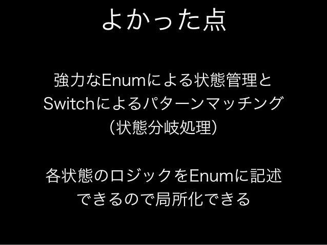 よかった点  強力なEnumによる状態管理と  Switchによるパターンマッチング  (状態分岐処理)  !  各状態のロジックをEnumに記述  できるので局所化できる