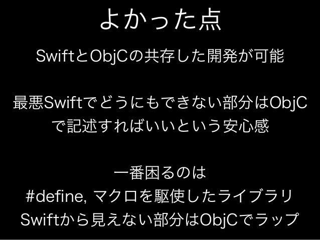よかった点  SwiftとObjCの共存した開発が可能  !  最悪Swiftでどうにもできない部分はObjC  で記述すればいいという安心感  !  一番困るのは  #define, マクロを駆使したライブラリ  Swiftから見えない部分は...