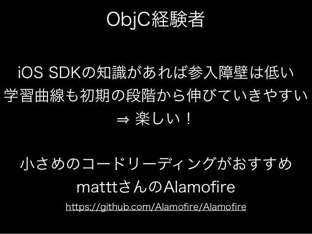 ObjC経験者  iOS SDKの知識があれば参入障壁は低い  学習曲線も初期の段階から伸びていきやすい  ⇒ 楽しい!  小さめのコードリーディングがおすすめ  matttさんのAlamofire  https://github.com/Al...