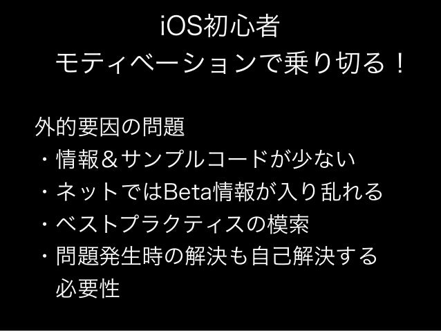 iOS初心者  モティベーションで乗り切る!  外的要因の問題  ・情報&サンプルコードが少ない  ・ネットではBeta情報が入り乱れる  ・ベストプラクティスの模索  ・問題発生時の解決も自己解決する   必要性