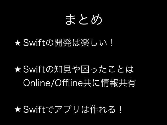 まとめ  ★ Swiftの開発は楽しい!  !  ★ Swiftの知見や困ったことは  Online/Offline共に情報共有  !  ★ Swiftでアプリは作れる!