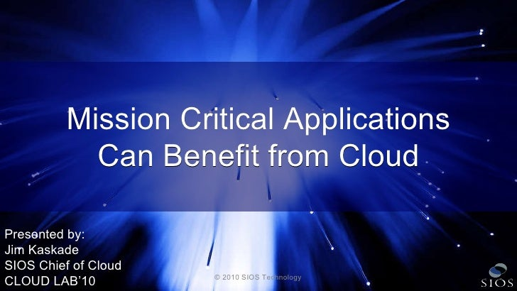 © 2010 SIOS Technology Mission Critical Applications Can Benefit from Cloud Presented by: Jim Kaskade SIOS Chief of Cloud ...