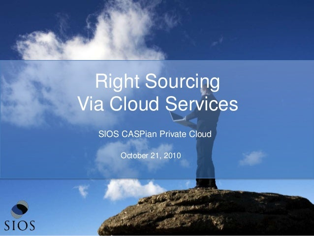 Right Sourcing Via Cloud Services October 21, 2010 SIOS CASPian Private Cloud