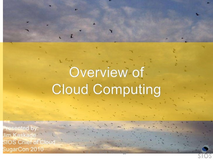 © 2010 SIOS Technology Overview of Cloud Computing Presented by: Jim Kaskade SIOS Chief of Cloud SugarCon 2010