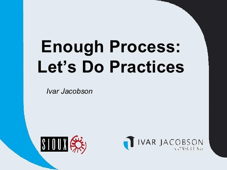 Enough Process:  Let's Do Practices  Ivar Jacobson