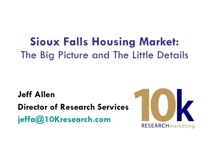 Sioux Falls Housing Market: The Big Picture and The Little Details Jeff Allen Director of Research Services [email_address...