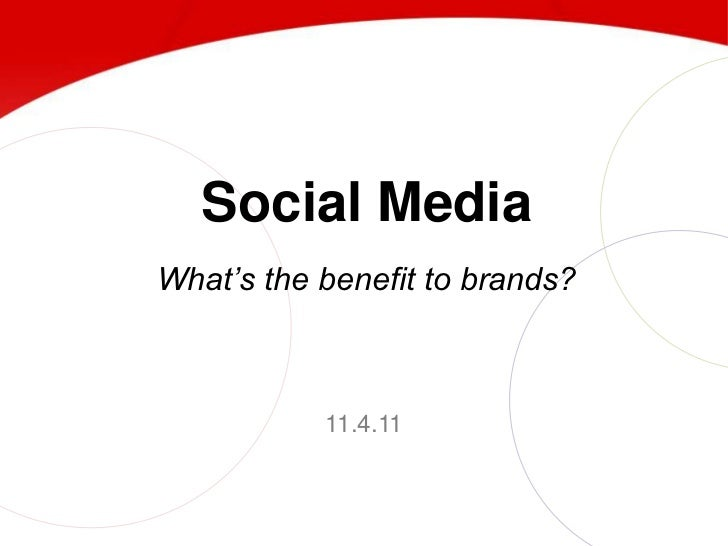 Social MediaWhat's the benefit to brands?           11.4.11