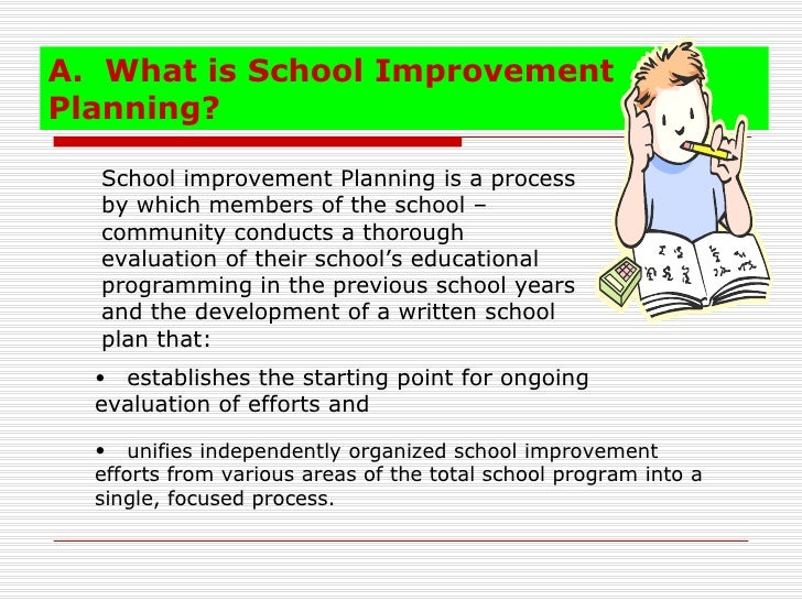 A. What is School ImprovementPlanning?  School improvement Planning is a process  by which members of the school –  commun...