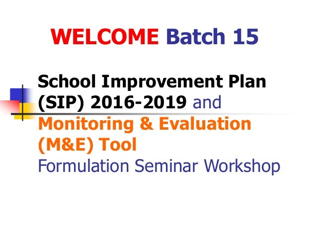 School Improvement Plan (SIP) 2016-2019 and Monitoring & Evaluation (M&E) Tool Formulation Seminar Workshop WELCOME Batch ...