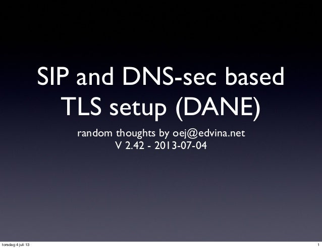 SIP and DNS-sec based TLS setup (DANE) random thoughts by oej@edvina.net V 2.42 - 2013-07-04 1torsdag 4 juli 13