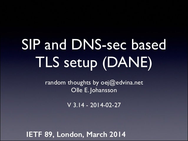 SIP and DNS-sec based TLS setup (DANE) random thoughts by oej@edvina.net Olle E. Johansson  !  V 3.14 - 2014-02-27  IETF...