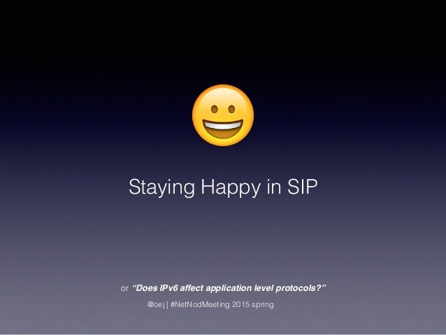 "😀 Staying Happy in SIP @oej | #NetNodMeeting 2015 spring or ""Does IPv6 affect application level protocols?"""