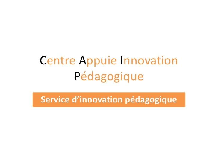 Centre Appuie Innovation Pédagogique<br />Service d'innovation pédagogique<br />
