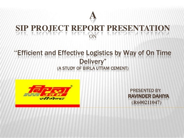 """A SIP PROJECT REPORT PRESENTATION ON """"Efficient and Effective Logistics by Way of On Time Delivery"""" (A STUDY OF BIRLA UTTA..."""