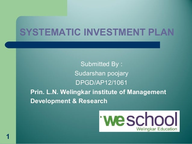 1 SYSTEMATIC INVESTMENT PLAN Submitted By : Sudarshan poojary DPGD/AP12/1061 Prin. L.N. Welingkar institute of Management ...