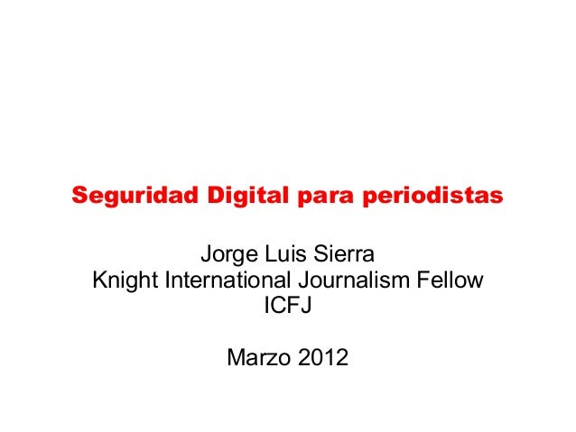 Seguridad Digital para periodistas Jorge Luis Sierra Knight International Journalism Fellow ICFJ Marzo 2012
