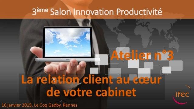 3ème Salon Innovation Productivité Atelier n°3 16 janvier 2015, Le Coq Gadby, Rennes La relation client au cœur de votre c...