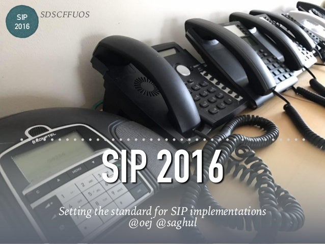 SIP 2016 Setting the standard for SIP implementations @oej @saghul SIP 2016 SDSCFFUOS