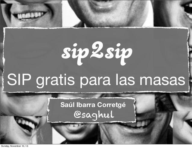 sip2sip SIP gratis para las masas Saúl Ibarra Corretgé  @saghul  Sunday, November 10, 13