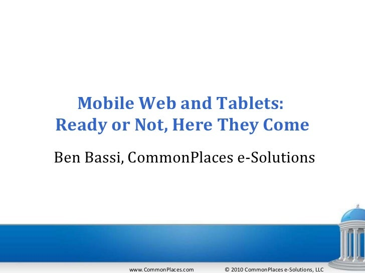 Mobile Web and Tablets:  Ready or Not, Here They Come   Ben Bassi, CommonPlaces e-Solutions www.CommonPlaces.com  © 2010 C...