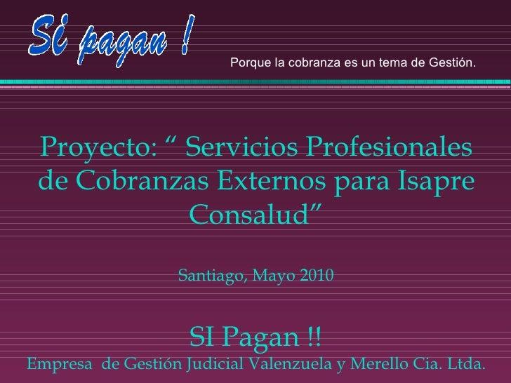 """Proyecto: """" Servicios Profesionales de Cobranzas Externos para Isapre Consalud"""" Santiago, Mayo 2010 SI Pagan !! Empresa  d..."""