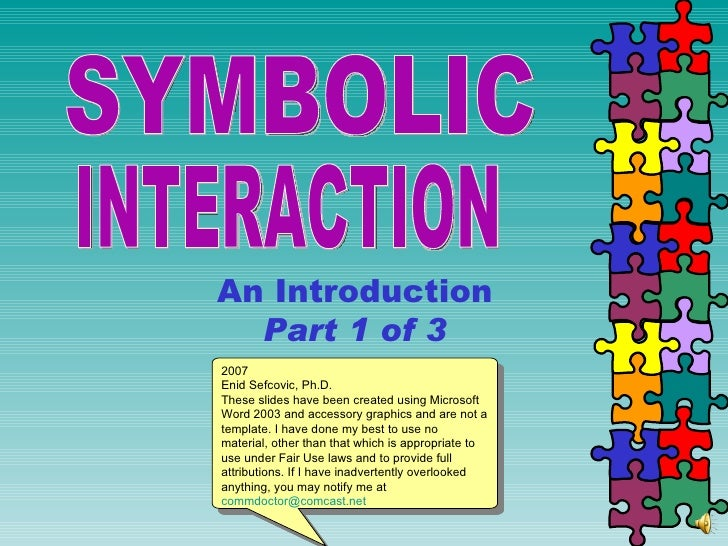 SYMBOLIC  INTERACTION An Introduction Part 1 of 3 2007 Enid Sefcovic, Ph.D. These slides have been created using Microsoft...