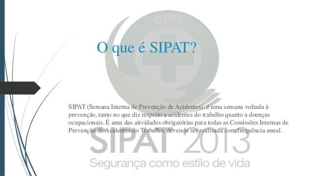 O que é SIPAT?  SIPAT (Semana Interna de Prevenção de Acidentes), é uma semana voltada à prevenção, tanto no que diz respe...