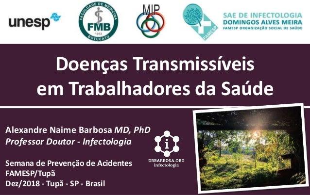 Doenças Transmissíveis em Trabalhadores da Saúde Alexandre Naime Barbosa MD, PhD Professor Doutor - Infectologia Semana de...