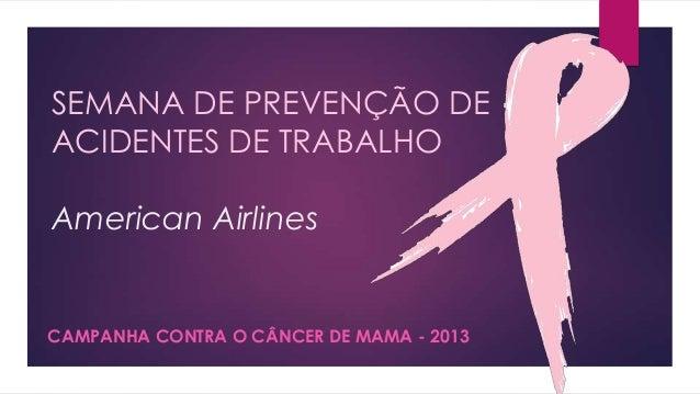 SEMANA DE PREVENÇÃO DE ACIDENTES DE TRABALHO American Airlines  CAMPANHA CONTRA O CÂNCER DE MAMA - 2013