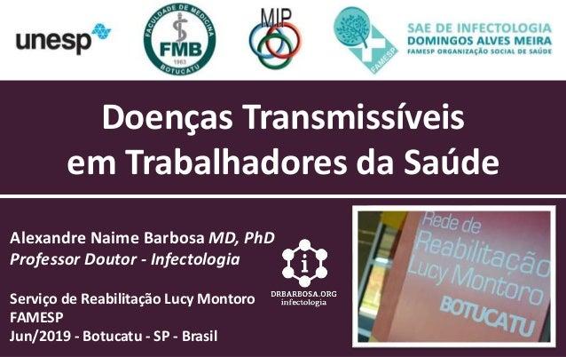 Doenças Transmissíveis em Trabalhadores da Saúde Alexandre Naime Barbosa MD, PhD Professor Doutor - Infectologia Serviço d...