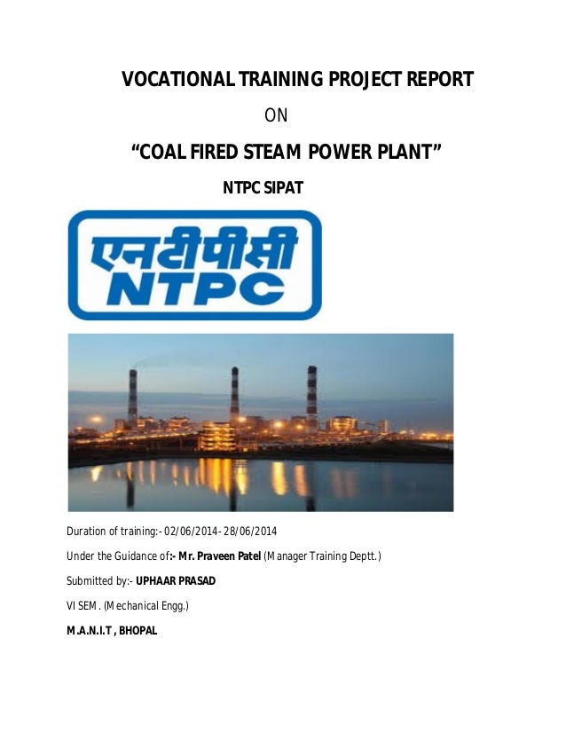 "VOCATIONAL TRAINING PROJECT REPORT ON ""COAL FIRED STEAM POWER PLANT"" NTPC SIPAT Duration of training:- 02/06/2014- 28/06/2..."