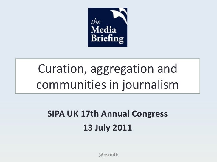 Curation, aggregation and communities in journalism<br />SIPA UK 17th Annual Congress<br />13 July 2011<br />@psmith<br />