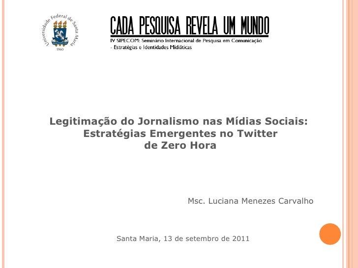 Legitimação do Jornalismo nas Mídias Sociais:  Estratégias Emergentes no Twitter de Zero Hora Msc. Luciana Menezes Carvalh...