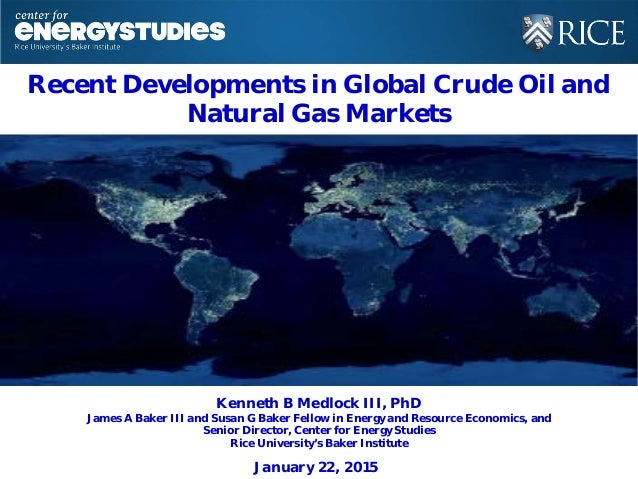 Recent Developments in Global Crude Oil and Natural Gas Markets Kenneth B Medlock III, PhD James A Baker III and Susan G B...