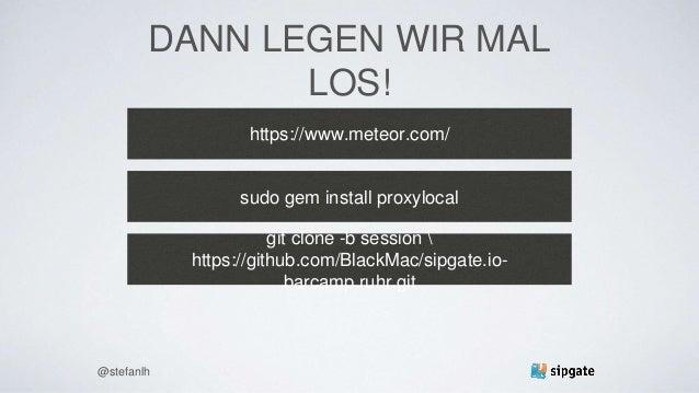 DANN LEGEN WIR MAL LOS! https://www.meteor.com/ @stefanlh sudo gem install proxylocal git clone -b session  https://github...