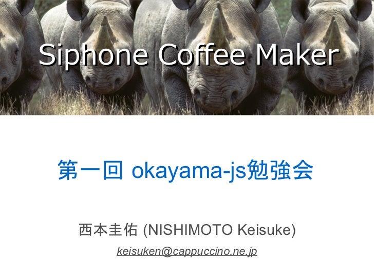 Siphone Coffee Maker 第一回 okayama-js勉強会  西本圭佑 (NISHIMOTO Keisuke)      keisuken@cappuccino.ne.jp