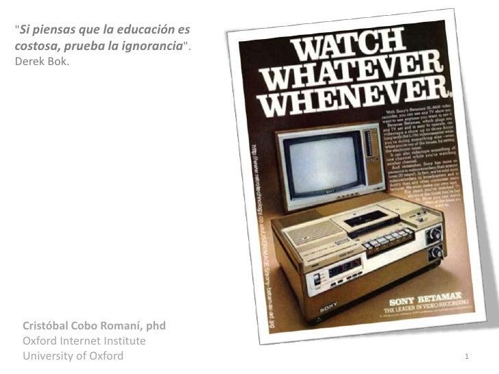 """""""Si piensas que la educación escostosa, prueba la ignorancia"""".Derek Bok. Cristóbal Cobo Romaní, phd Oxford Internet Instit..."""