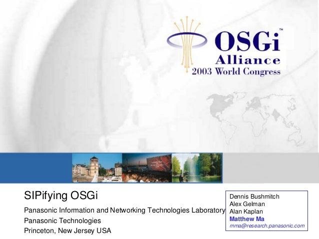 SIPifying OSGi Panasonic Information and Networking Technologies Laboratory Panasonic Technologies Princeton, New Jersey U...