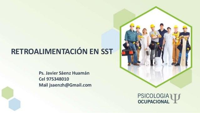 RETROALIMENTACIÓN EN SST Ps. Javier Sáenz Huamán Cel 975348010 Mail jsaenzh@Gmail.com