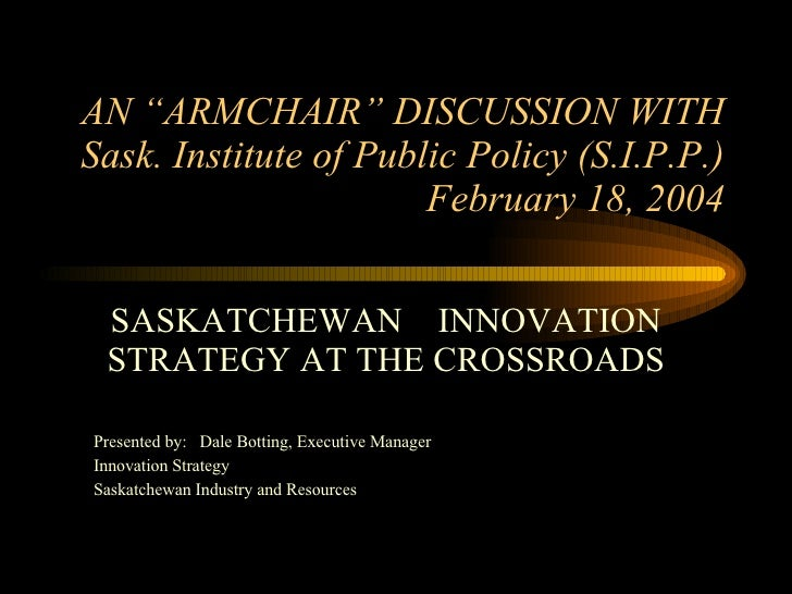 """AN """"ARMCHAIR"""" DISCUSSION WITH Sask. Institute of Public Policy (S.I.P.P.) February 18, 2004 SASKATCHEWAN  INNOVATION STRAT..."""