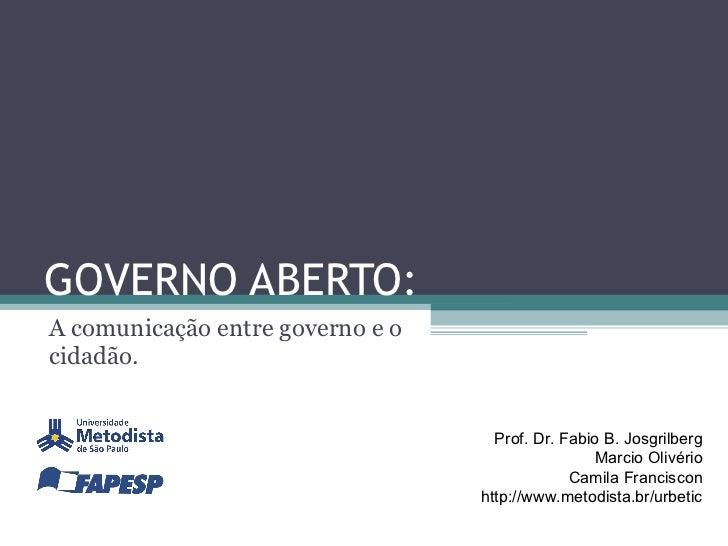 GOVERNO ABERTO: A  comunicação entre governo e o cidadão. Prof. Dr. Fabio B. Josgrilberg Marcio Olivério Camila Franciscon...