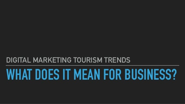 WHAT DOES IT MEAN FOR BUSINESS? DIGITAL MARKETING TOURISM TRENDS