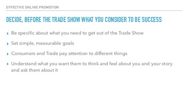 EFFECTIVE ONLINE PROMOTION DECIDE, BEFORE THE TRADE SHOW WHAT YOU CONSIDER TO BE SUCCESS ▸ Be specific about what you need ...