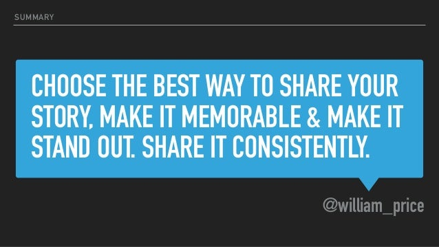 CHOOSE THE BEST WAY TO SHARE YOUR STORY, MAKE IT MEMORABLE & MAKE IT STAND OUT. SHARE IT CONSISTENTLY. @william_price SUMM...