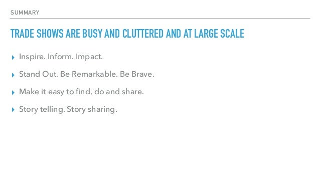 SUMMARY TRADE SHOWS ARE BUSY AND CLUTTERED AND AT LARGE SCALE ▸ Inspire. Inform. Impact. ▸ Stand Out. Be Remarkable. Be Br...